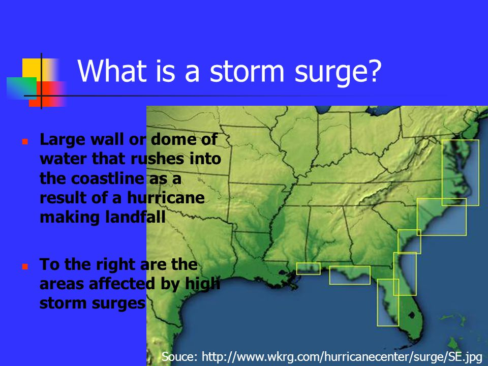 What is a storm surge? Large wall or dome of water that rushes into the coastline as a result of a hurricane making landfall To the right are the area