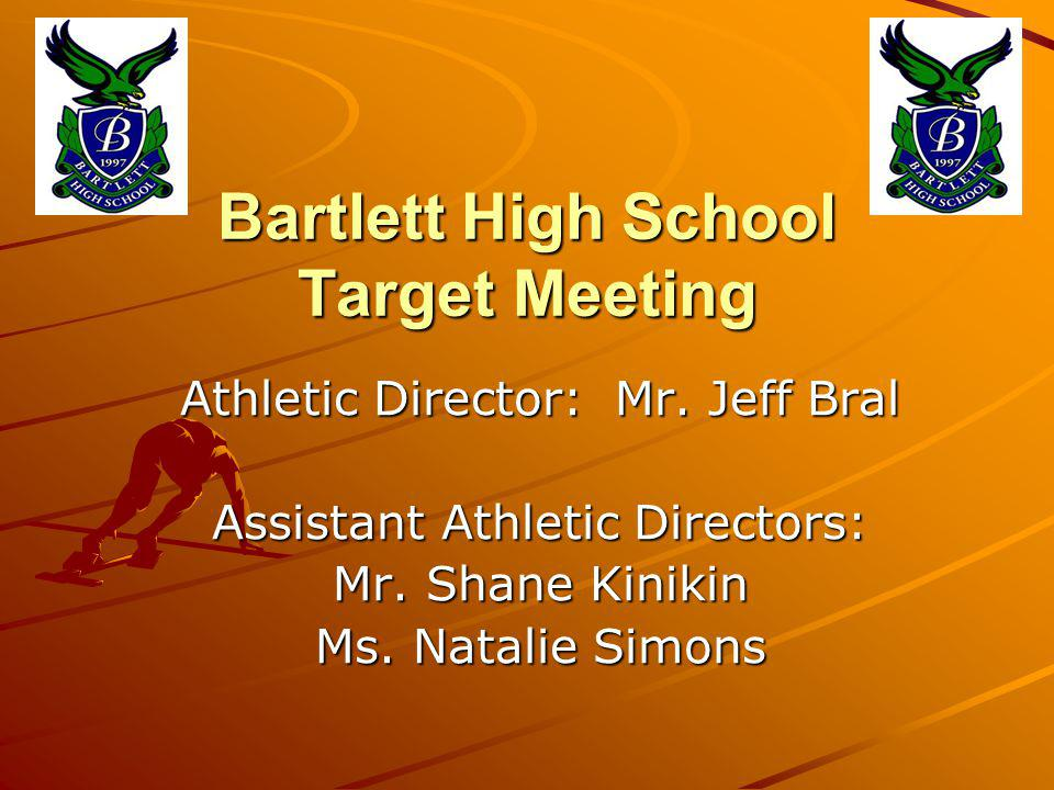 Bartlett High School Target Meeting Athletic Director: Mr. Jeff Bral Assistant Athletic Directors: Mr. Shane Kinikin Ms. Natalie Simons