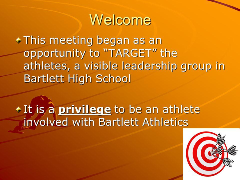Welcome This meeting began as an opportunity to TARGET the athletes, a visible leadership group in Bartlett High School It is a privilege to be an ath