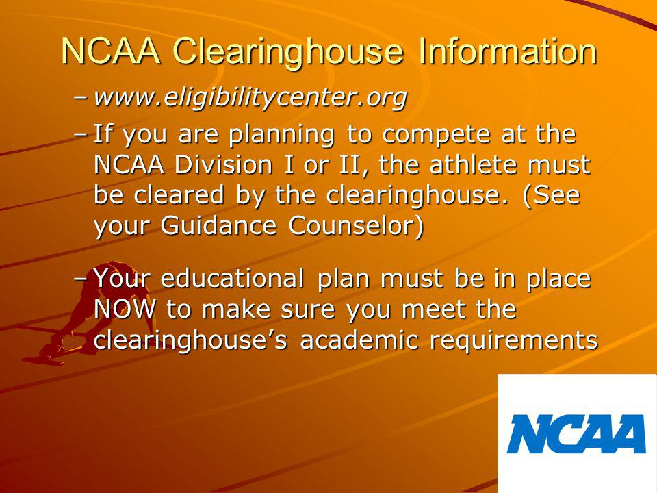 NCAA Clearinghouse Information –www.eligibilitycenter.org –If you are planning to compete at the NCAA Division I or II, the athlete must be cleared by