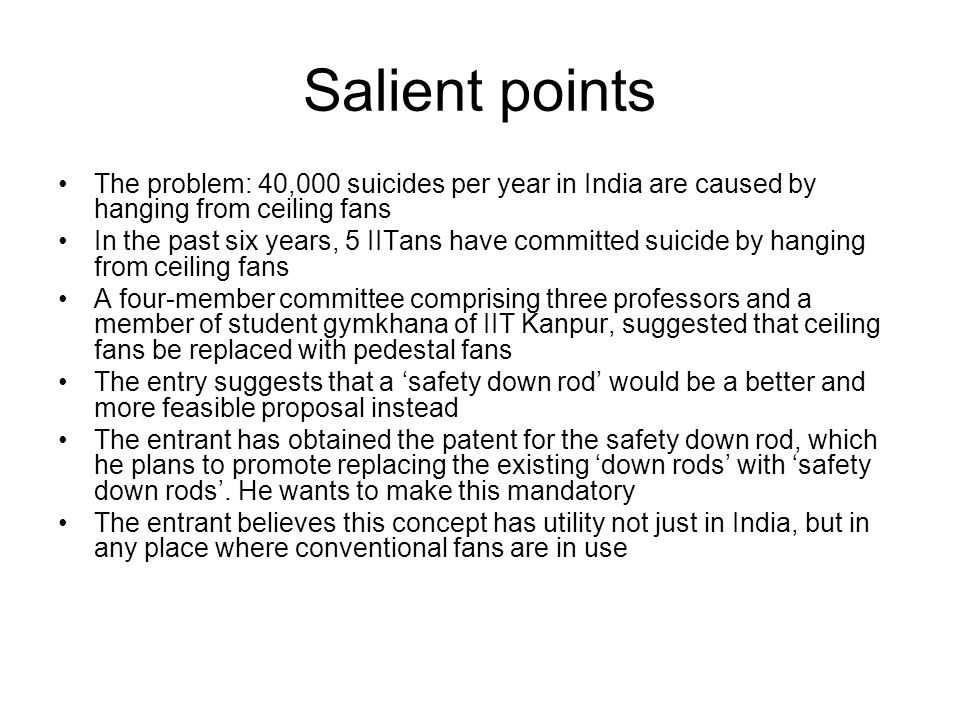 Salient points The problem: 40,000 suicides per year in India are caused by hanging from ceiling fans In the past six years, 5 IITans have committed suicide by hanging from ceiling fans A four-member committee comprising three professors and a member of student gymkhana of IIT Kanpur, suggested that ceiling fans be replaced with pedestal fans The entry suggests that a safety down rod would be a better and more feasible proposal instead The entrant has obtained the patent for the safety down rod, which he plans to promote replacing the existing down rods with safety down rods.
