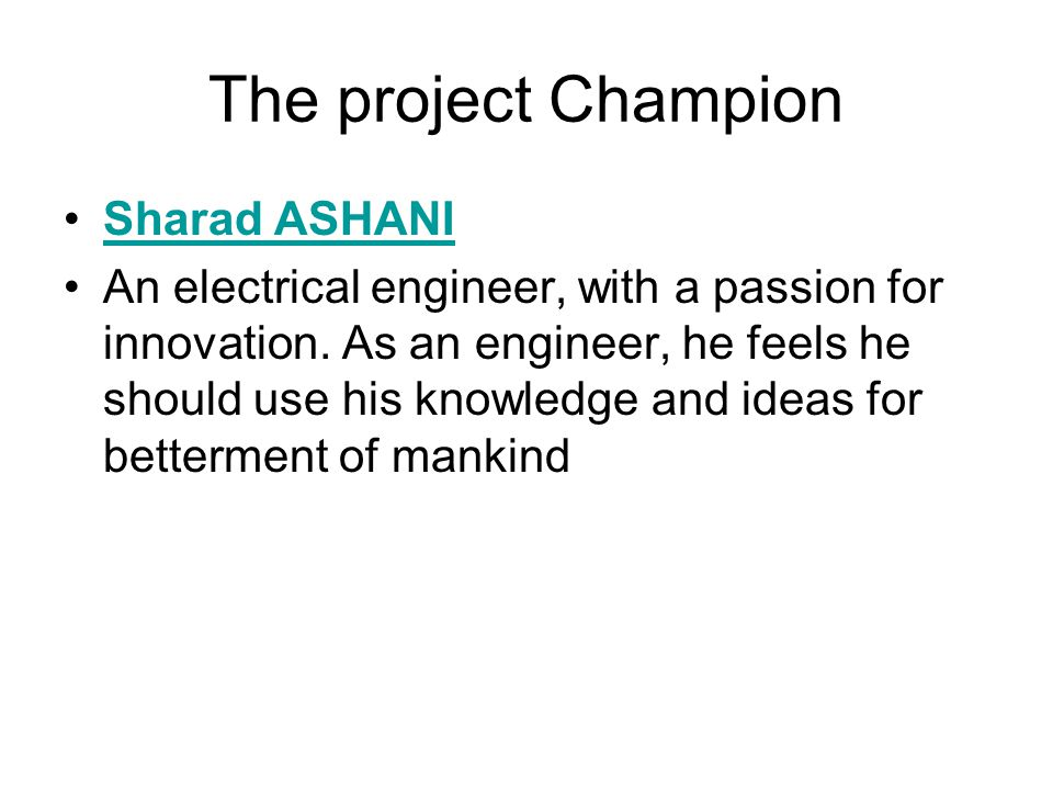 The project Champion Sharad ASHANI An electrical engineer, with a passion for innovation.