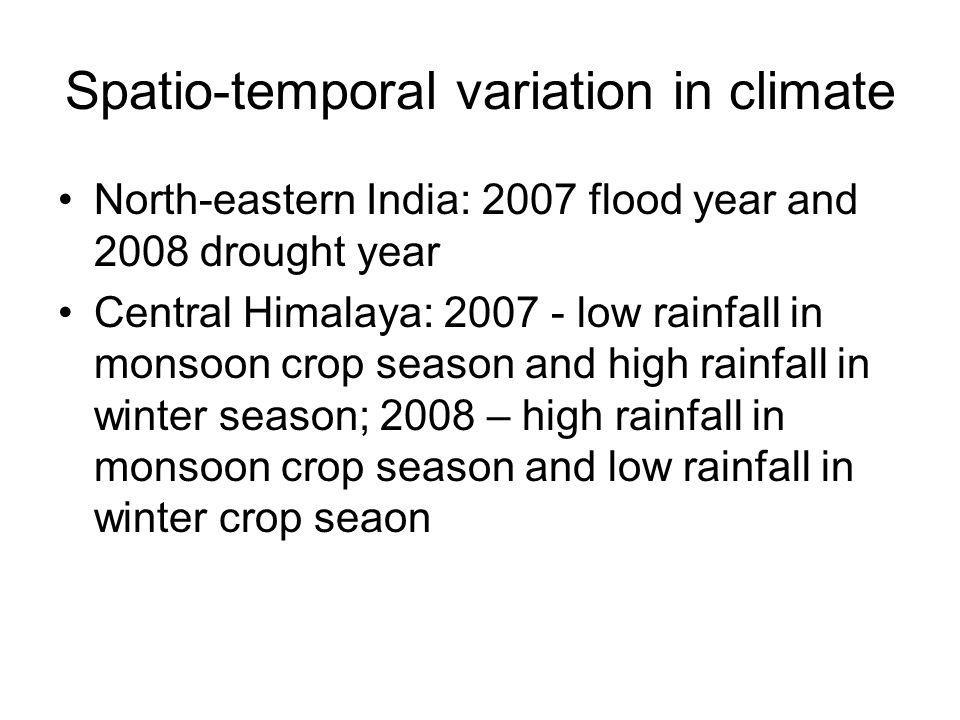 Spatio-temporal variation in climate North-eastern India: 2007 flood year and 2008 drought year Central Himalaya: 2007 - low rainfall in monsoon crop season and high rainfall in winter season; 2008 – high rainfall in monsoon crop season and low rainfall in winter crop seaon