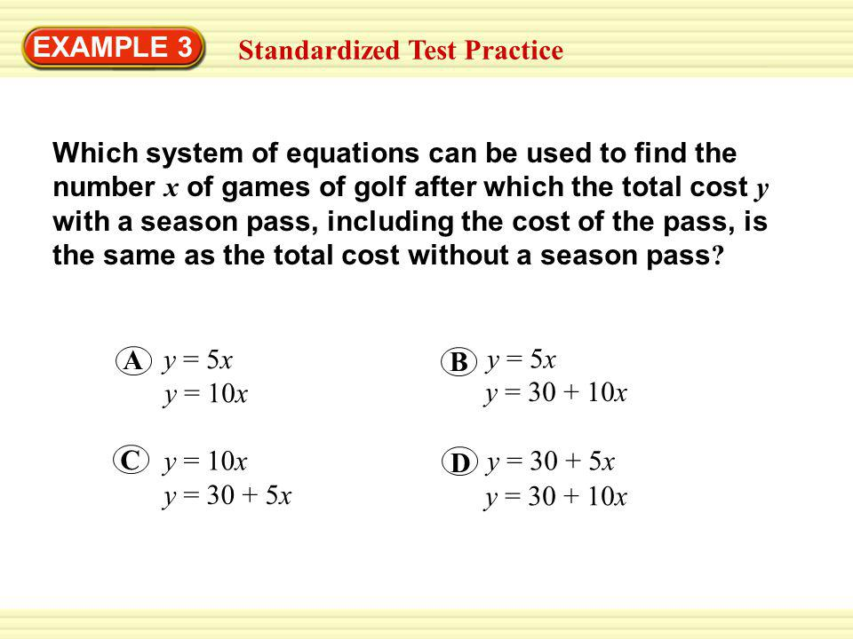 EXAMPLE 3 Standardized Test Practice Which system of equations can be used to find the number x of games of golf after which the total cost y with a season pass, including the cost of the pass, is the same as the total cost without a season pass .