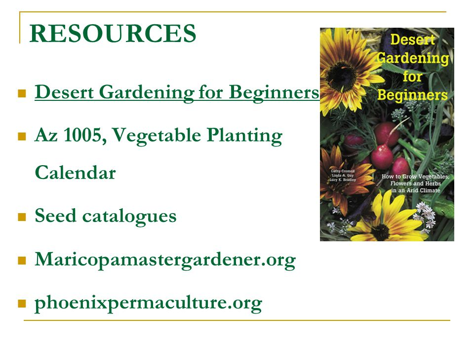 RESOURCES Desert Gardening for Beginners Az 1005, Vegetable Planting Calendar Seed catalogues Maricopamastergardener.org phoenixpermaculture.org