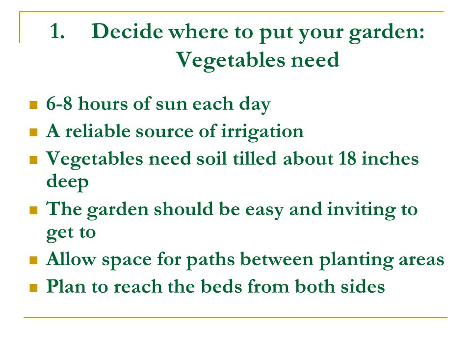 1.Decide where to put your garden: Vegetables need 6-8 hours of sun each day A reliable source of irrigation Vegetables need soil tilled about 18 inches deep The garden should be easy and inviting to get to Allow space for paths between planting areas Plan to reach the beds from both sides