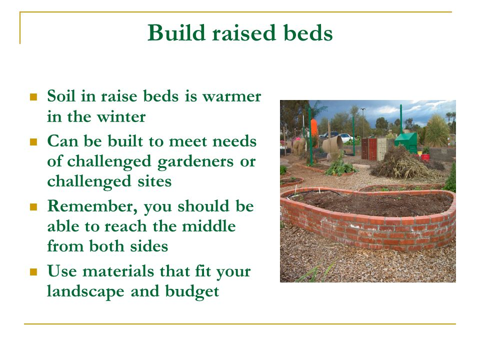 Build raised beds Soil in raise beds is warmer in the winter Can be built to meet needs of challenged gardeners or challenged sites Remember, you should be able to reach the middle from both sides Use materials that fit your landscape and budget