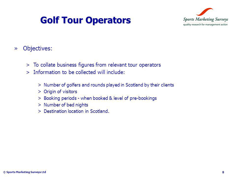 © Sports Marketing Surveys Ltd 8 Golf Tour Operators »Objectives: >To collate business figures from relevant tour operators >Information to be collected will include: >Number of golfers and rounds played in Scotland by their clients >Origin of visitors >Booking periods - when booked & level of pre-bookings >Number of bed nights >Destination location in Scotland.