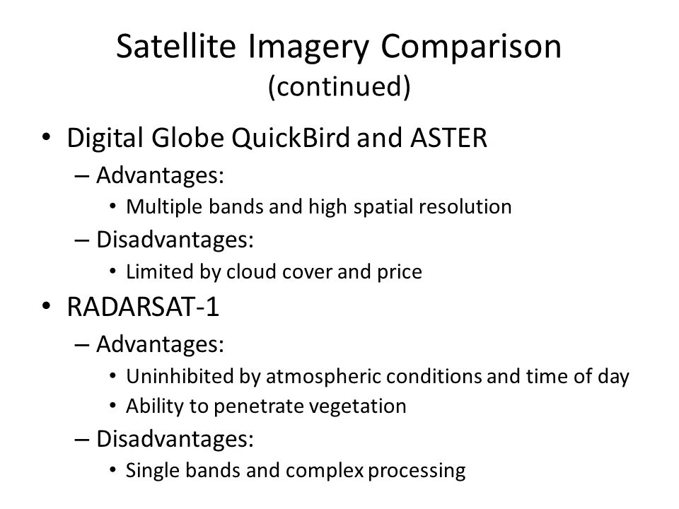 Satellite Imagery Comparison (continued) Digital Globe QuickBird and ASTER – Advantages: Multiple bands and high spatial resolution – Disadvantages: L