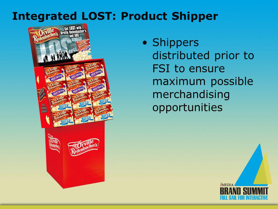 Integrated LOST: Product Shipper Shippers distributed prior to FSI to ensure maximum possible merchandising opportunities