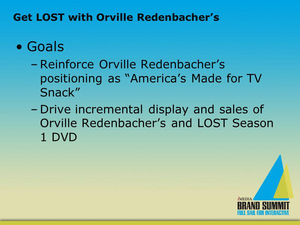 Get LOST with Orville Redenbachers Goals –Reinforce Orville Redenbachers positioning as Americas Made for TV Snack –Drive incremental display and sales of Orville Redenbachers and LOST Season 1 DVD