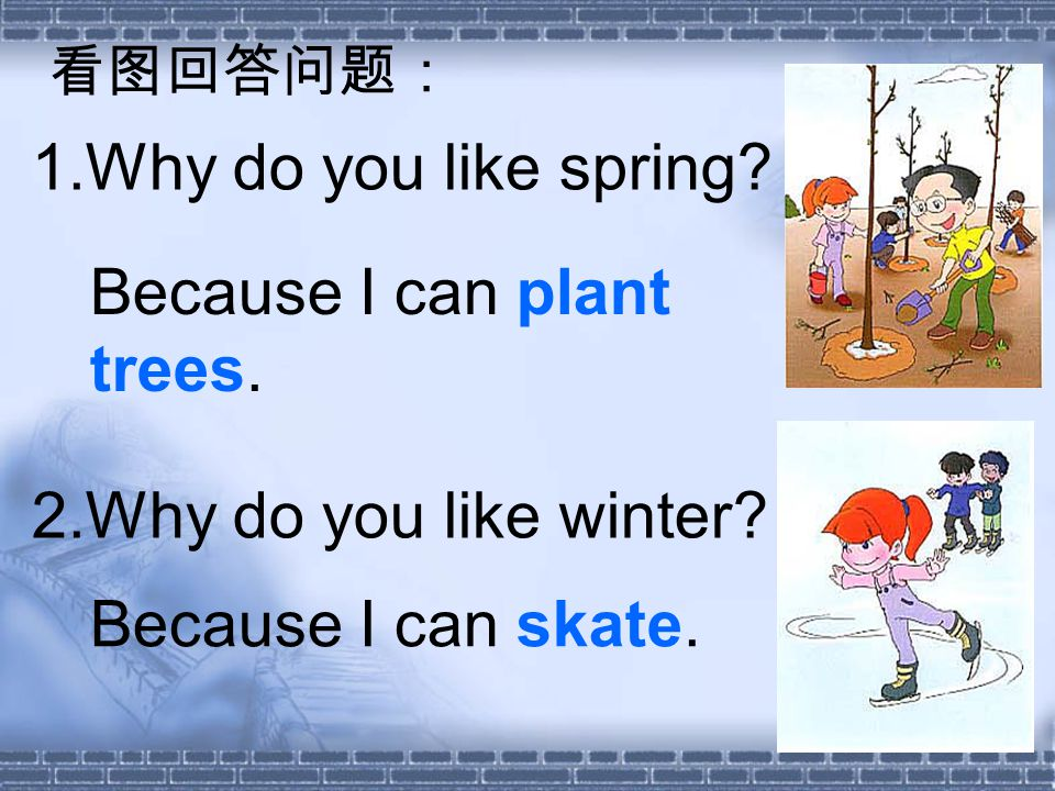 1.Why do you like spring 2.Why do you like winter Because I can plant trees. Because I can skate.