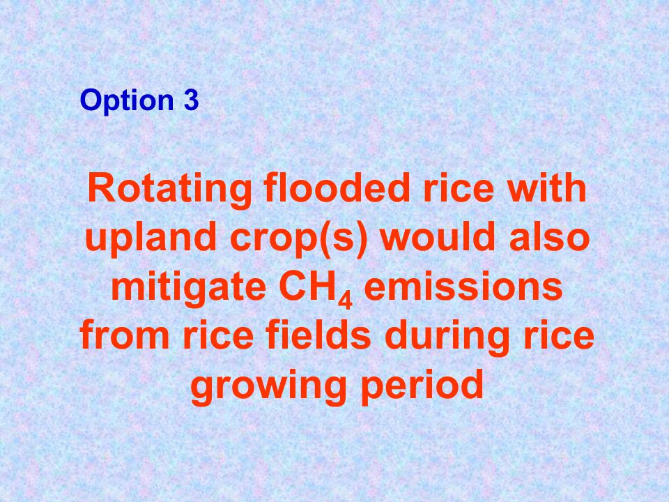 Rotating flooded rice with upland crop(s) would also mitigate CH 4 emissions from rice fields during rice growing period Option 3