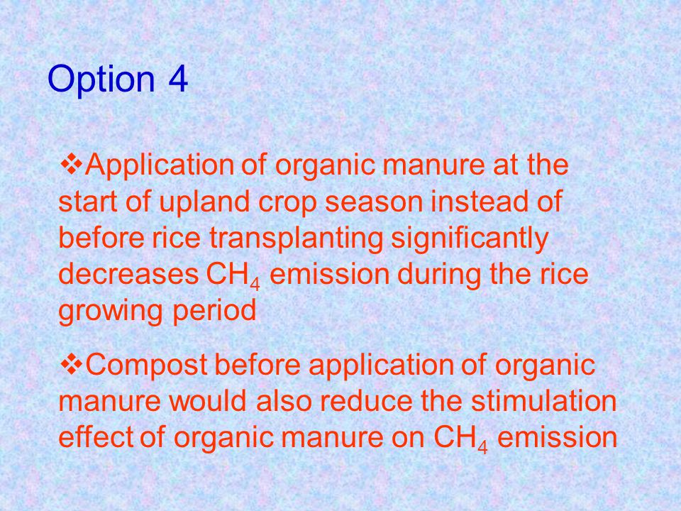 Application of organic manure at the start of upland crop season instead of before rice transplanting significantly decreases CH 4 emission during the rice growing period Compost before application of organic manure would also reduce the stimulation effect of organic manure on CH 4 emission Option 4