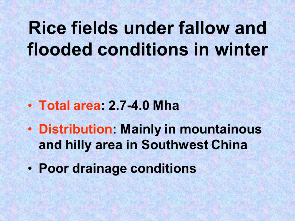 Rice fields under fallow and flooded conditions in winter Total area: 2.7-4.0 Mha Distribution: Mainly in mountainous and hilly area in Southwest China Poor drainage conditions