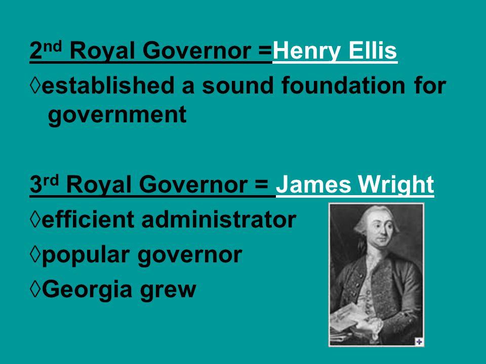 2 nd Royal Governor =Henry Ellis established a sound foundation for government 3 rd Royal Governor = James Wright efficient administrator popular gove