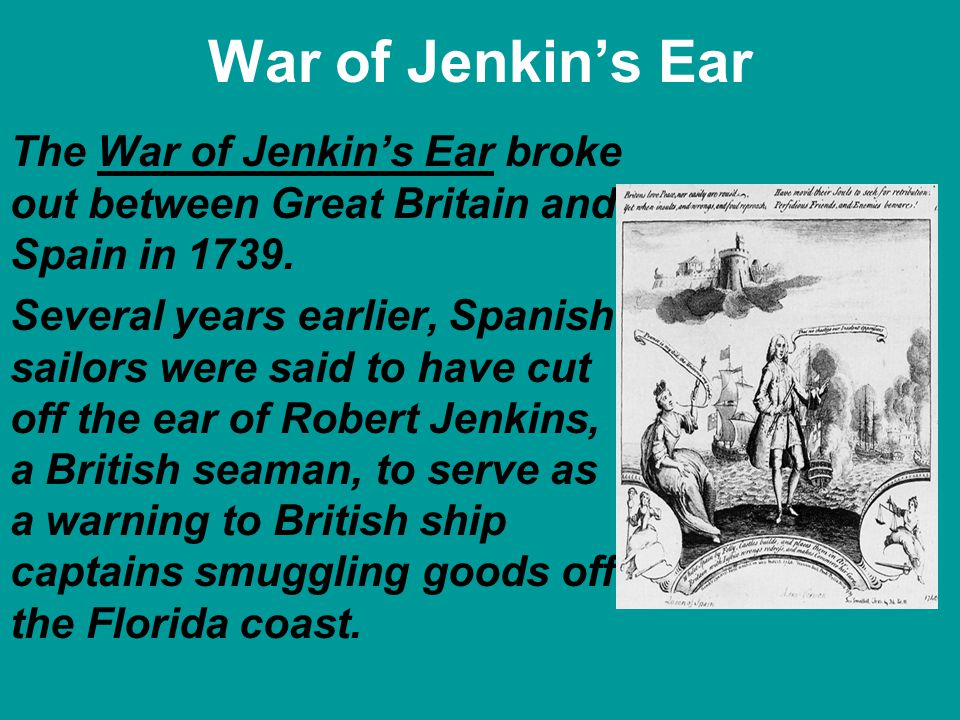 War of Jenkins Ear The War of Jenkins Ear broke out between Great Britain and Spain in 1739. Several years earlier, Spanish sailors were said to have