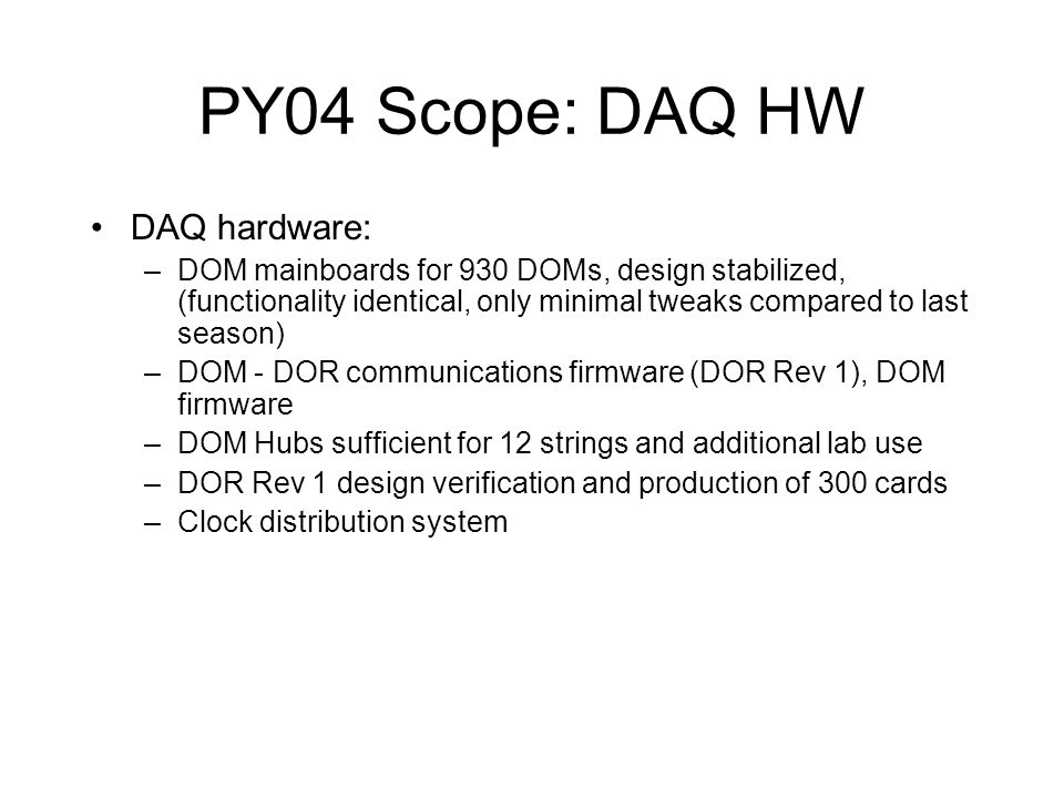 PY04 Scope: DAQ HW DAQ hardware: –DOM mainboards for 930 DOMs, design stabilized, (functionality identical, only minimal tweaks compared to last season) –DOM - DOR communications firmware (DOR Rev 1), DOM firmware –DOM Hubs sufficient for 12 strings and additional lab use –DOR Rev 1 design verification and production of 300 cards –Clock distribution system