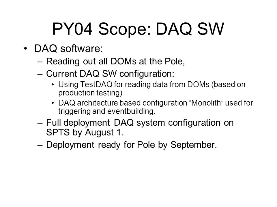 PY04 Scope: DAQ SW DAQ software: –Reading out all DOMs at the Pole, –Current DAQ SW configuration: Using TestDAQ for reading data from DOMs (based on production testing) DAQ architecture based configuration Monolith used for triggering and eventbuilding.