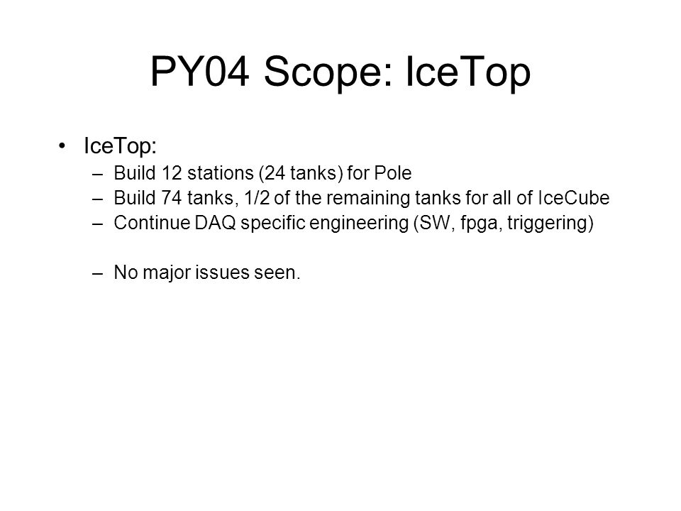 PY04 Scope: IceTop IceTop: –Build 12 stations (24 tanks) for Pole –Build 74 tanks, 1/2 of the remaining tanks for all of IceCube –Continue DAQ specific engineering (SW, fpga, triggering) –No major issues seen.