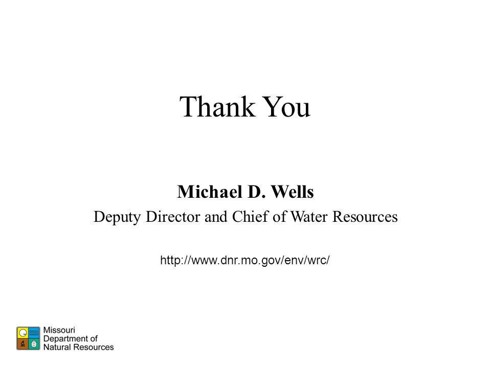 Thank You http://www.dnr.mo.gov/env/wrc/ Michael D. Wells Deputy Director and Chief of Water Resources