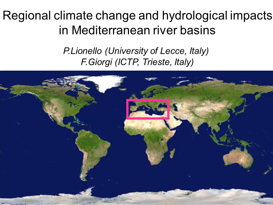 Regional climate change and hydrological impacts in Mediterranean river basins P.Lionello (University of Lecce, Italy) F.Giorgi (ICTP, Trieste, Italy)