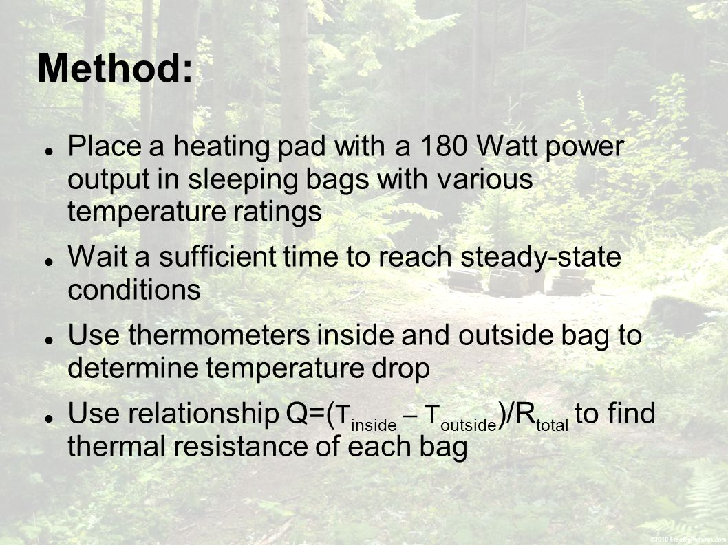 Method: Place a heating pad with a 180 Watt power output in sleeping bags with various temperature ratings Wait a sufficient time to reach steady-state conditions Use thermometers inside and outside bag to determine temperature drop Use relationship Q=( T inside – T outside )/R total to find thermal resistance of each bag