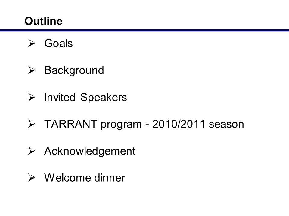 Goals Background Invited Speakers TARRANT program - 2010/2011 season Acknowledgement Welcome dinner Outline