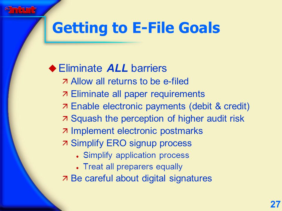 27 Getting to E-File Goals u Eliminate ALL barriers ä Allow all returns to be e-filed ä Eliminate all paper requirements ä Enable electronic payments (debit & credit) ä Squash the perception of higher audit risk ä Implement electronic postmarks ä Simplify ERO signup process l Simplify application process l Treat all preparers equally ä Be careful about digital signatures