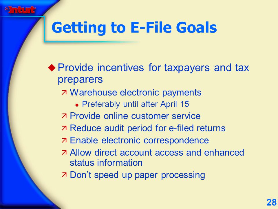 28 Getting to E-File Goals u Provide incentives for taxpayers and tax preparers ä Warehouse electronic payments l Preferably until after April 15 ä Provide online customer service ä Reduce audit period for e-filed returns ä Enable electronic correspondence ä Allow direct account access and enhanced status information ä Dont speed up paper processing