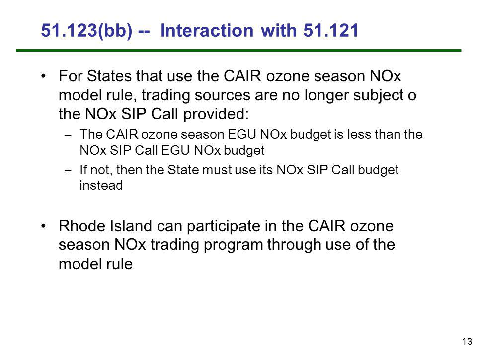 13 51.123(bb) -- Interaction with 51.121 For States that use the CAIR ozone season NOx model rule, trading sources are no longer subject o the NOx SIP Call provided: –The CAIR ozone season EGU NOx budget is less than the NOx SIP Call EGU NOx budget –If not, then the State must use its NOx SIP Call budget instead Rhode Island can participate in the CAIR ozone season NOx trading program through use of the model rule