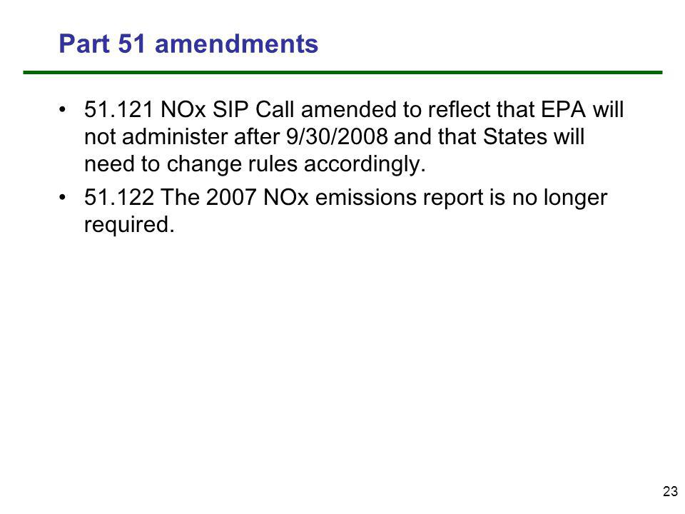 23 Part 51 amendments 51.121 NOx SIP Call amended to reflect that EPA will not administer after 9/30/2008 and that States will need to change rules accordingly.
