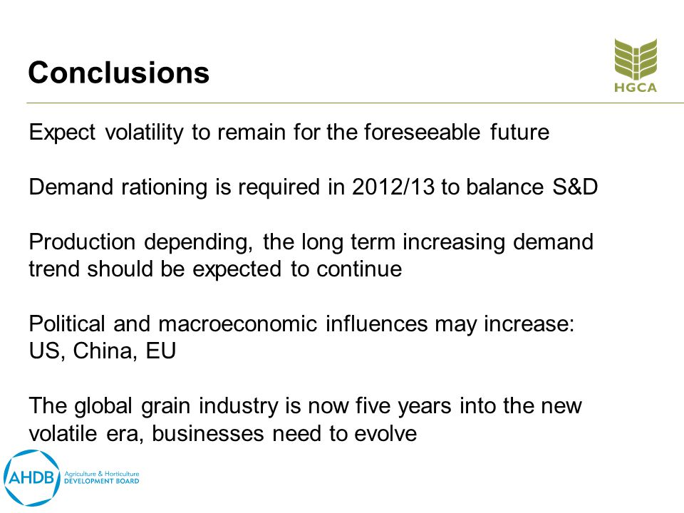 Conclusions Expect volatility to remain for the foreseeable future Demand rationing is required in 2012/13 to balance S&D Production depending, the long term increasing demand trend should be expected to continue Political and macroeconomic influences may increase: US, China, EU The global grain industry is now five years into the new volatile era, businesses need to evolve