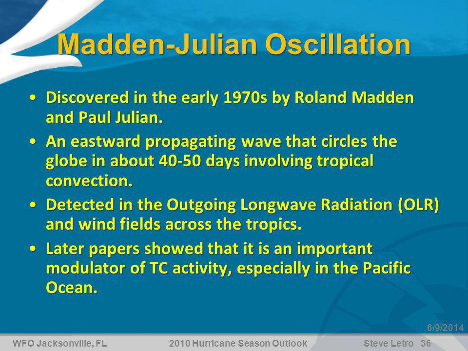 WFO Jacksonville, FL2010 Hurricane Season OutlookSteve Letro 36 6/9/2014 Madden-Julian Oscillation Discovered in the early 1970s by Roland Madden and Paul Julian.Discovered in the early 1970s by Roland Madden and Paul Julian.