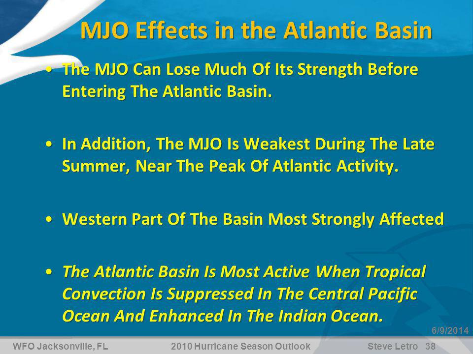WFO Jacksonville, FL2010 Hurricane Season OutlookSteve Letro 38 6/9/2014 MJO Effects in the Atlantic Basin The MJO Can Lose Much Of Its Strength Before Entering The Atlantic Basin.The MJO Can Lose Much Of Its Strength Before Entering The Atlantic Basin.