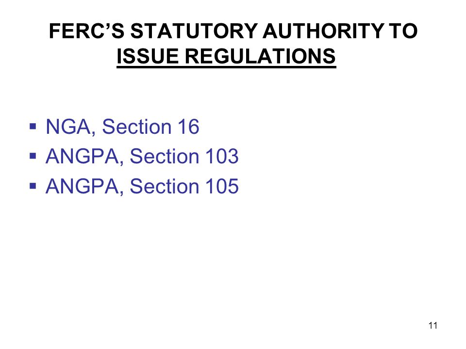 11 FERCS STATUTORY AUTHORITY TO ISSUE REGULATIONS NGA, Section 16 ANGPA, Section 103 ANGPA, Section 105