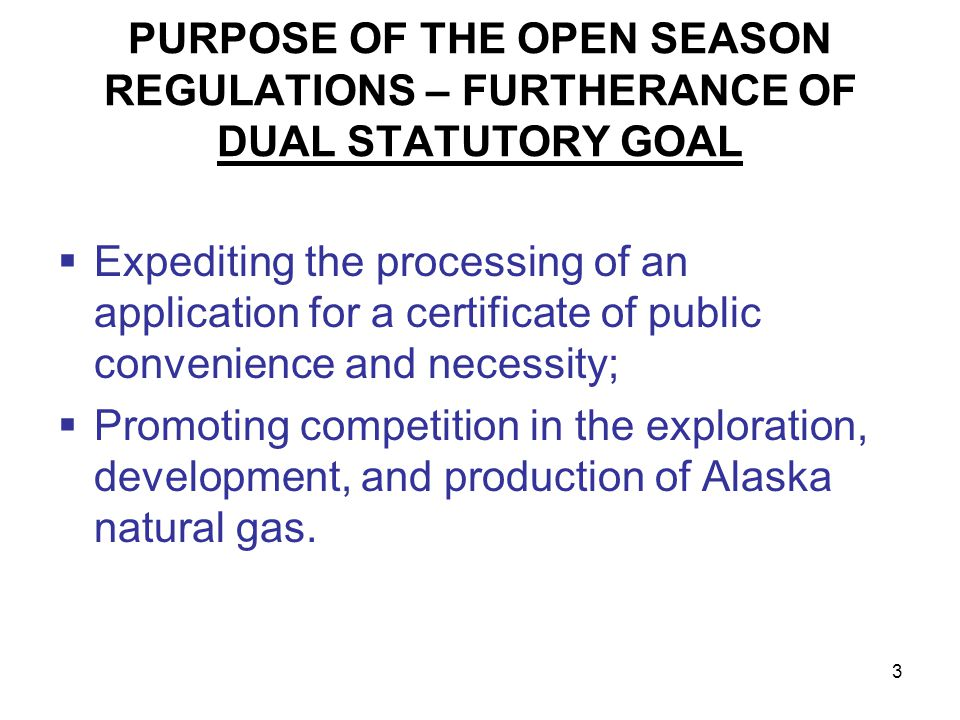 3 PURPOSE OF THE OPEN SEASON REGULATIONS – FURTHERANCE OF DUAL STATUTORY GOAL Expediting the processing of an application for a certificate of public convenience and necessity; Promoting competition in the exploration, development, and production of Alaska natural gas.