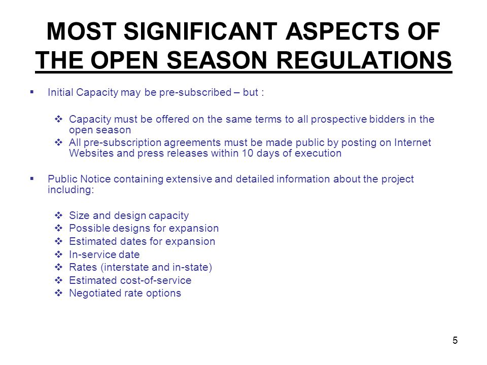 5 MOST SIGNIFICANT ASPECTS OF THE OPEN SEASON REGULATIONS Initial Capacity may be pre-subscribed – but : Capacity must be offered on the same terms to all prospective bidders in the open season All pre-subscription agreements must be made public by posting on Internet Websites and press releases within 10 days of execution Public Notice containing extensive and detailed information about the project including: Size and design capacity Possible designs for expansion Estimated dates for expansion In-service date Rates (interstate and in-state) Estimated cost-of-service Negotiated rate options
