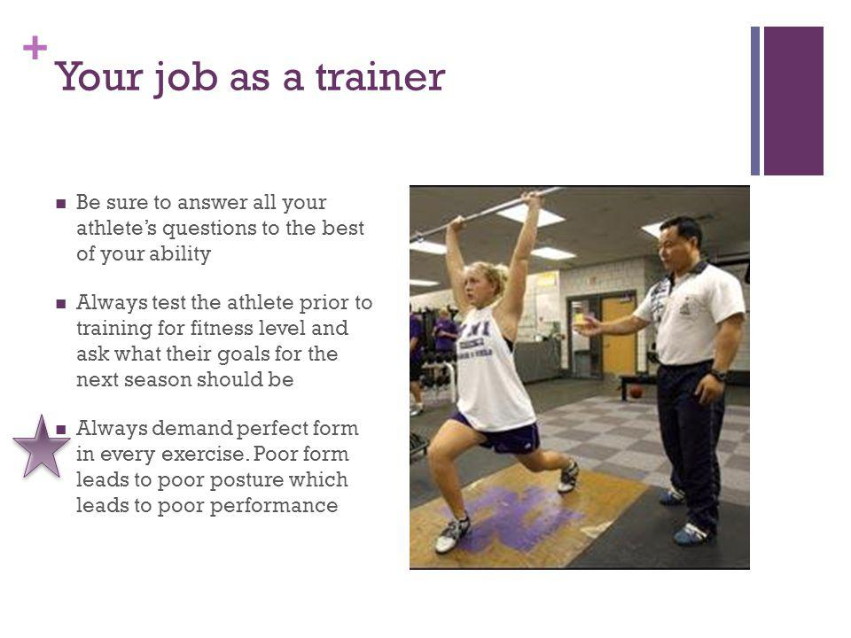 + Your job as a trainer Be sure to answer all your athletes questions to the best of your ability Always test the athlete prior to training for fitness level and ask what their goals for the next season should be Always demand perfect form in every exercise.