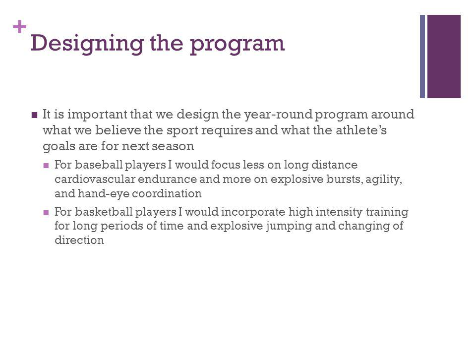 + Designing the program It is important that we design the year-round program around what we believe the sport requires and what the athletes goals are for next season For baseball players I would focus less on long distance cardiovascular endurance and more on explosive bursts, agility, and hand-eye coordination For basketball players I would incorporate high intensity training for long periods of time and explosive jumping and changing of direction
