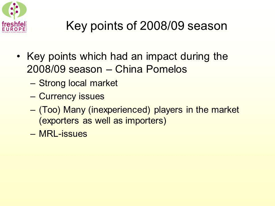 Key points of 2008/09 season Key points which had an impact during the 2008/09 season – China Pomelos –Strong local market –Currency issues –(Too) Many (inexperienced) players in the market (exporters as well as importers) –MRL-issues