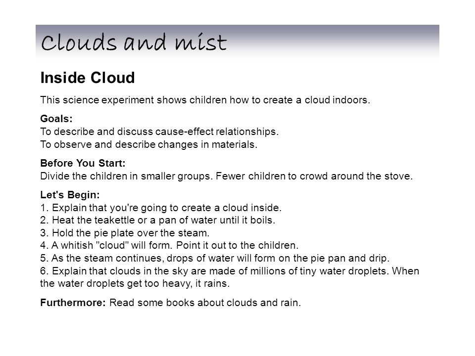 Inside Cloud This science experiment shows children how to create a cloud indoors. Goals: To describe and discuss cause-effect relationships. To obser