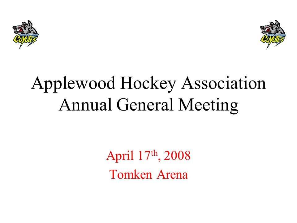 Applewood Hockey Association Annual General Meeting April 17 th, 2008 Tomken Arena