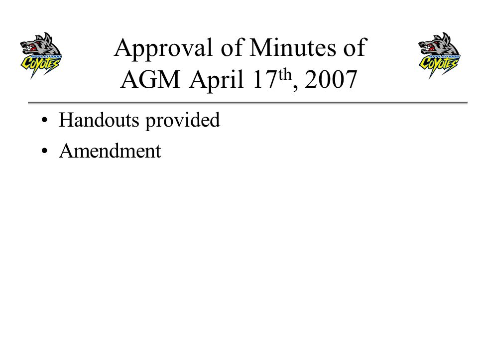 Approval of Minutes of AGM April 17 th, 2007 Handouts provided Amendment