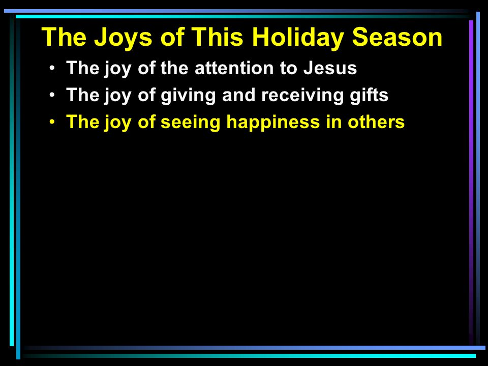 The Joys of This Holiday Season The joy of the attention to Jesus The joy of giving and receiving gifts The joy of seeing happiness in others
