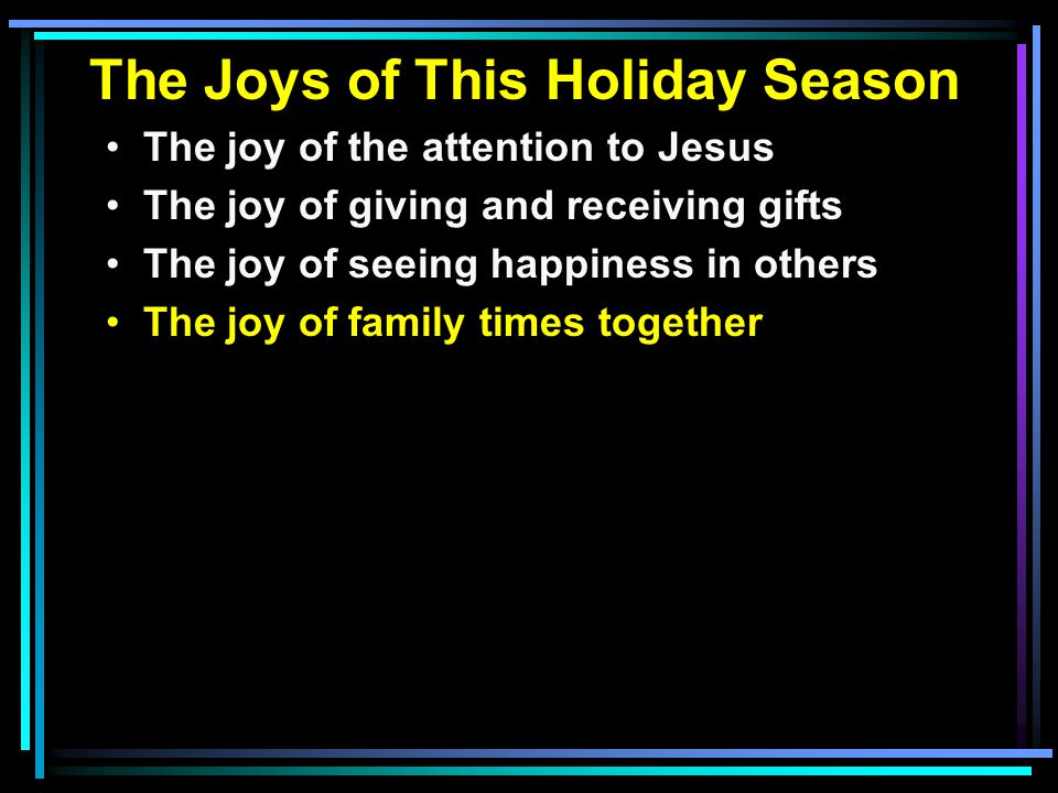 The Joys of This Holiday Season The joy of the attention to Jesus The joy of giving and receiving gifts The joy of seeing happiness in others The joy of family times together