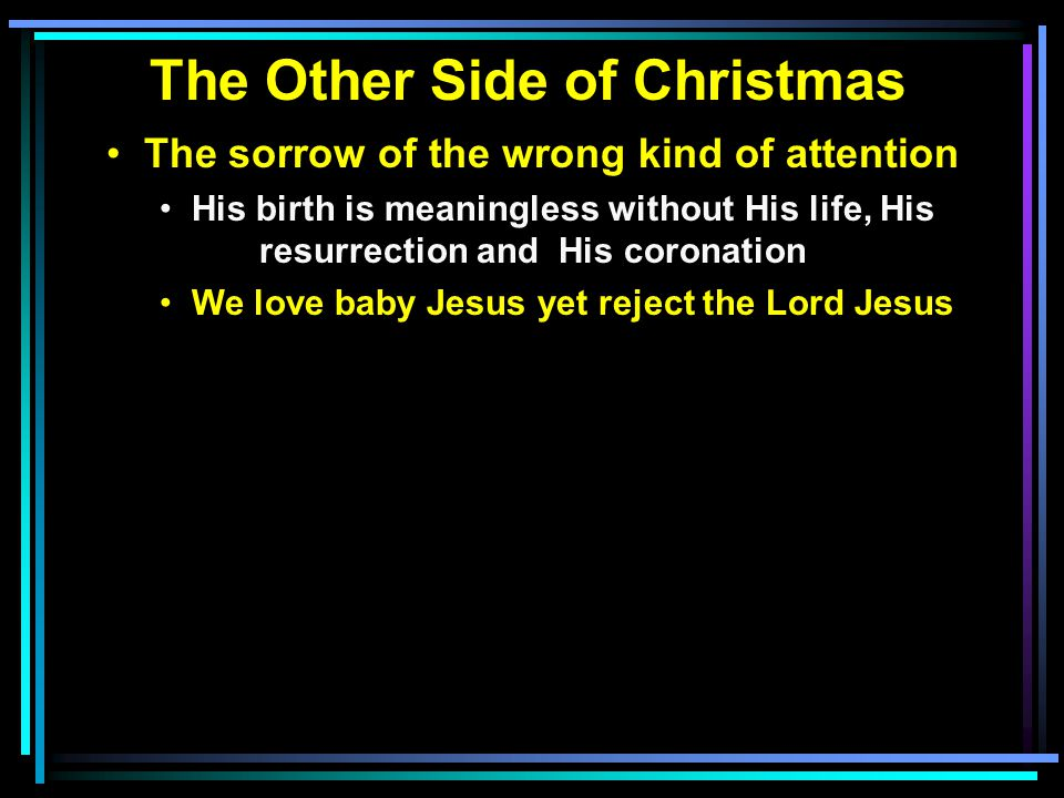 The Other Side of Christmas The sorrow of the wrong kind of attention His birth is meaningless without His life, His resurrection and His coronation We love baby Jesus yet reject the Lord Jesus