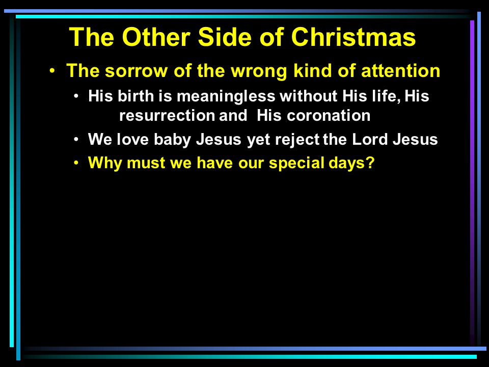 The Other Side of Christmas The sorrow of the wrong kind of attention His birth is meaningless without His life, His resurrection and His coronation We love baby Jesus yet reject the Lord Jesus Why must we have our special days
