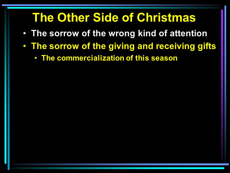 The Other Side of Christmas The sorrow of the wrong kind of attention The sorrow of the giving and receiving gifts The commercialization of this season