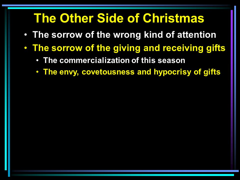 The Other Side of Christmas The sorrow of the wrong kind of attention The sorrow of the giving and receiving gifts The commercialization of this season The envy, covetousness and hypocrisy of gifts